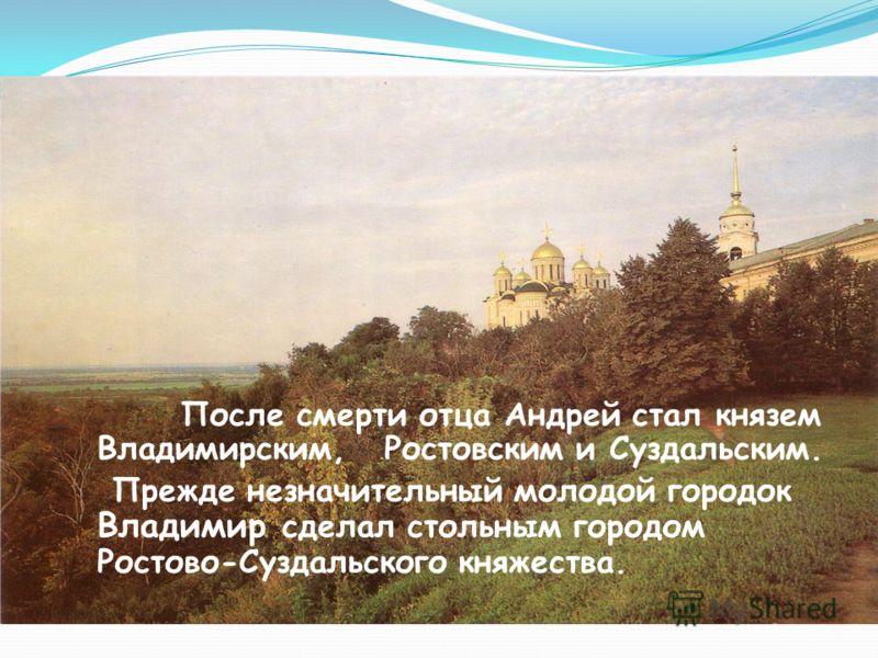 После смерти отца Андрей стал князем Владимирским, Ростовским и Суздальским. Прежде незначительный молодой городок Владимир сделал стольным городом Ростово-Суздальского княжества.