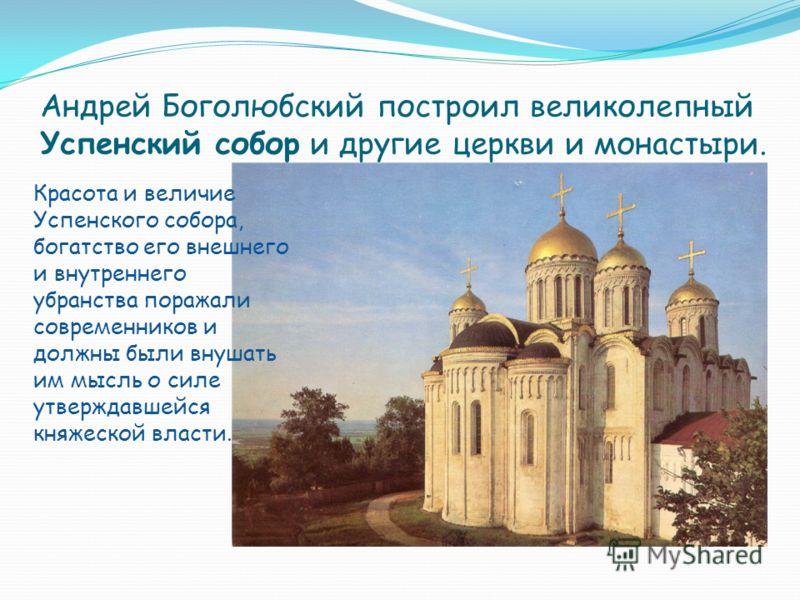 Андрей Боголюбский построил великолепный Успенский собор и другие церкви и монастыри. Красота и величие Успенского собора, богатство его внешнего и внутреннего убранства поражали современников и должны были внушать им мысль о силе утверждавшейся княж