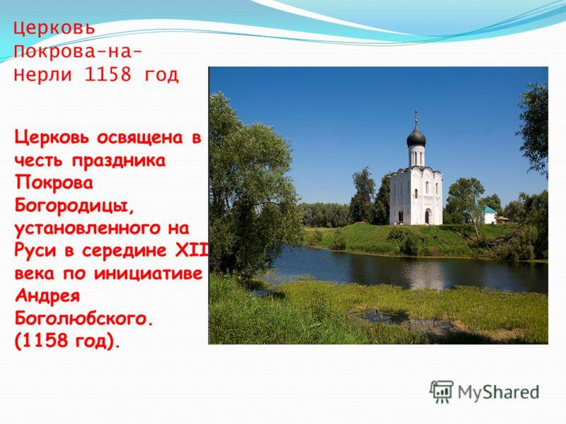 Церковь Покрова-на- Нерли 1158 год Церковь освящена в честь праздника Покрова Богородицы, установленного на Руси в середине XII века по инициативе Андрея Боголюбского. (1158 год).