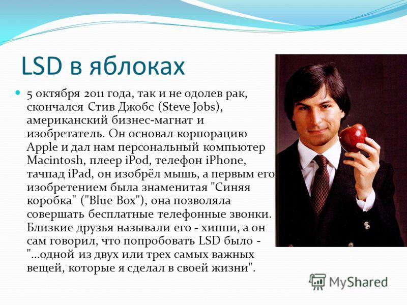 LSD в яблоках 5 октября 2011 года, так и не одолев рак, скончался Стив Джобс (Steve Jobs), американский бизнес-магнат и изобретатель. Он основал корпорацию Apple и дал нам персональный компьютер Macintosh, плеер iPod, телефон iPhone, тачпад iPad, он
