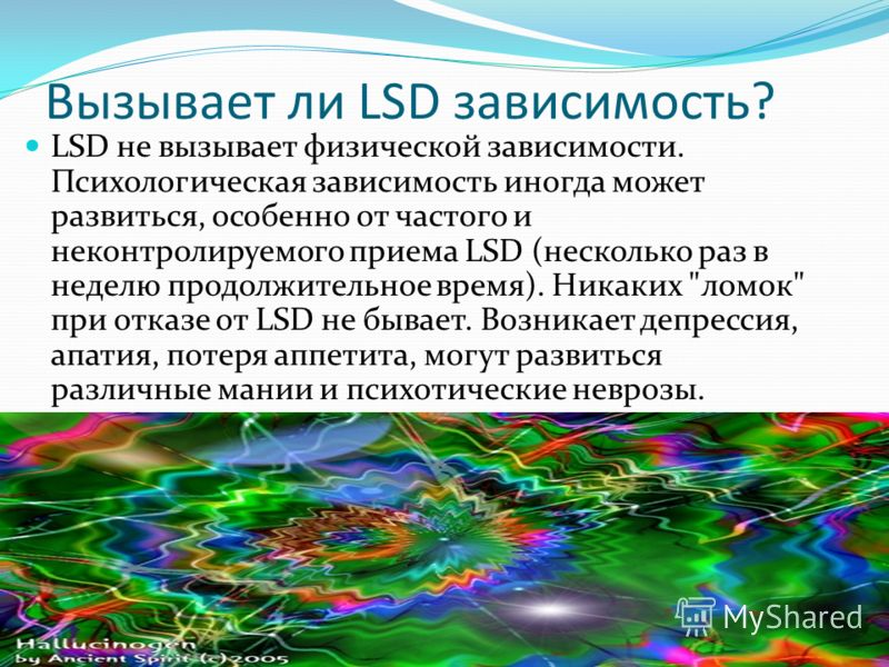 Вызывает ли LSD зависимость? LSD не вызывает физической зависимости. Психологическая зависимость иногда может развиться, особенно от частого и неконтролируемого приема LSD (несколько раз в неделю продолжительное время). Никаких