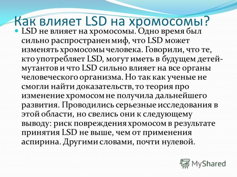 Как влияет LSD на хромосомы? LSD не влияет на хромосомы. Одно время был сильно распространен миф, что LSD может изменять хромосомы человека. Говорили, что те, кто употребляет LSD, могут иметь в будущем детей- мутантов и что LSD сильно влияет на все о