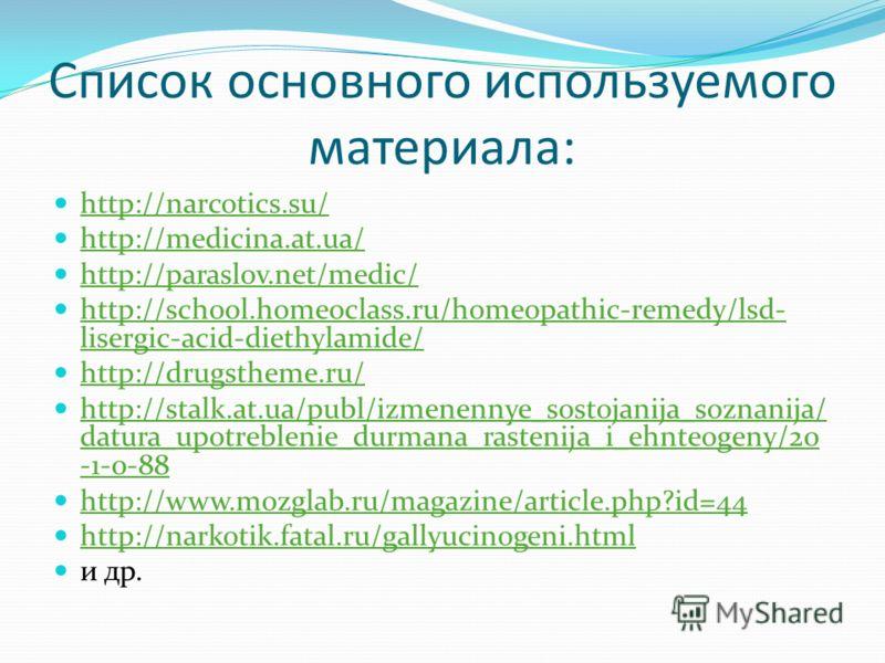 Список основного используемого материала: http://narcotics.su/ http://medicina.at.ua/ http://paraslov.net/medic/ http://school.homeoclass.ru/homeopathic-remedy/lsd- lisergic-acid-diethylamide/ http://school.homeoclass.ru/homeopathic-remedy/lsd- liser