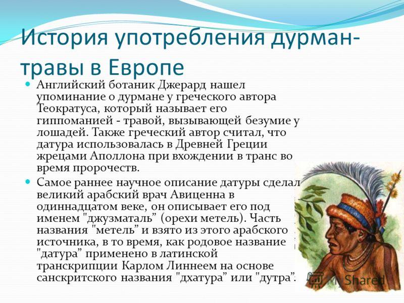 История употребления дурман- травы в Европе Английский ботаник Джерард нашел упоминание о дурмане у греческого автора Теократуса, который называет его гиппоманией - травой, вызывающей безумие у лошадей. Также греческий автор считал, что датура исполь