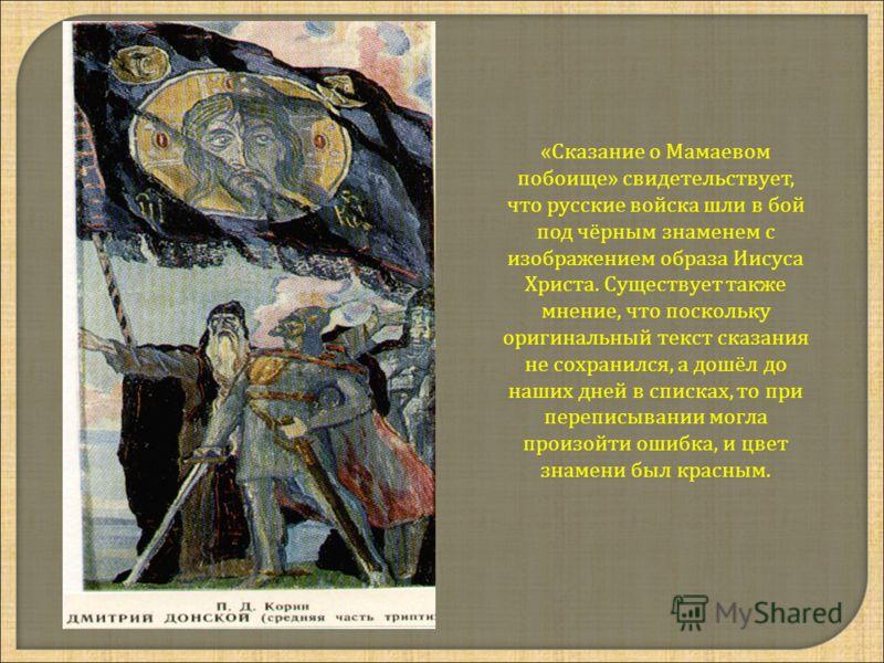 «Сказание о Мамаевом побоище» свидетельствует, что русские войска шли в бой под чёрным знаменем с изображением образа Иисуса Христа. Существует также мнение, что поскольку оригинальный текст сказания не сохранился, а дошёл до наших дней в списках, то