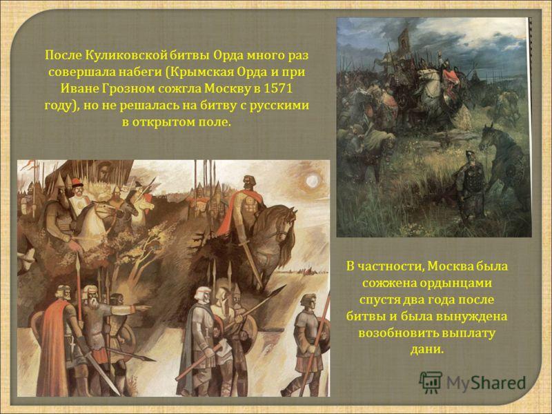 После Куликовской битвы Орда много раз совершала набеги (Крымская Орда и при Иване Грозном сожгла Москву в 1571 году), но не решалась на битву с русскими в открытом поле. В частности, Москва была сожжена ордынцами спустя два года после битвы и была в