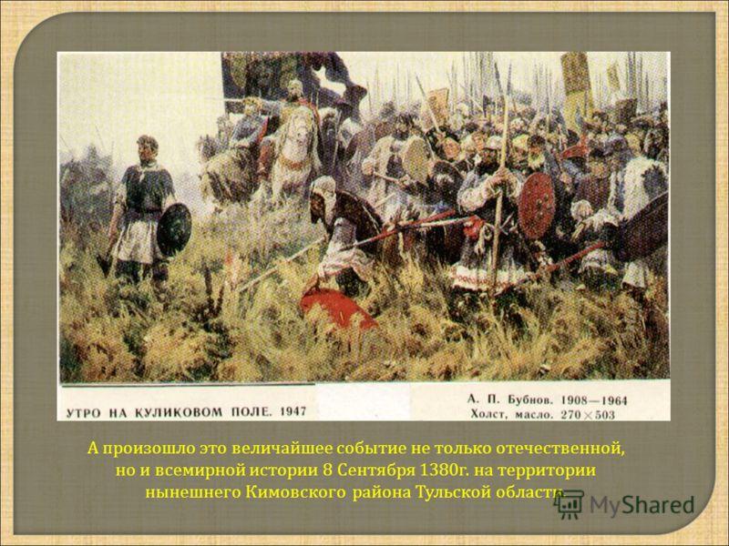 А произошло это величайшее событие не только отечественной, но и всемирной истории 8 Сентября 1380г. на территории нынешнего Кимовского района Тульской области.