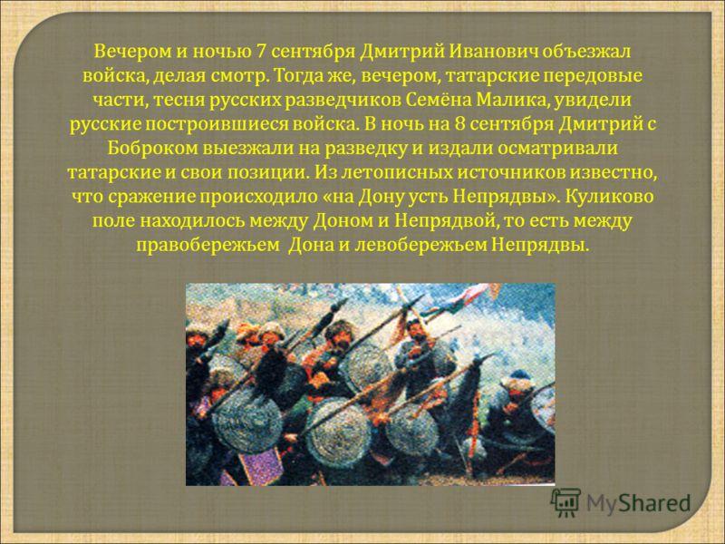 Вечером и ночью 7 сентября Дмитрий Иванович объезжал войска, делая смотр. Тогда же, вечером, татарские передовые части, тесня русских разведчиков Семёна Малика, увидели русские построившиеся войска. В ночь на 8 сентября Дмитрий с Боброком выезжали на