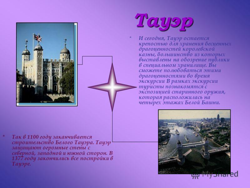 Тауэр *Т*Так в 1100 году заканчивается строительство Белого Тауэра. Тауэр защищают огромные стены с северной, западной и южной сторон. В 1377 году закончились все постройки в Тауэре. *И*И сегодня, Тауэр остается крепостью для хранения бесценных драго