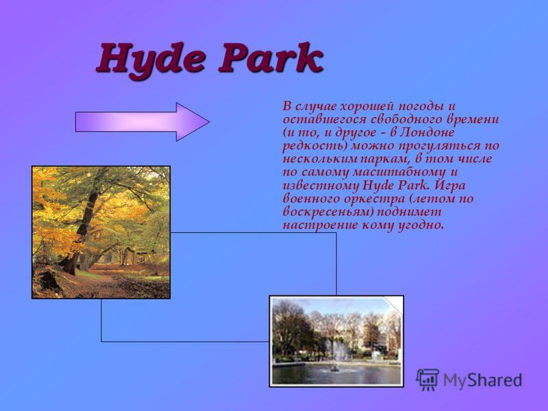 Hyde Park В случае хорошей погоды и оставшегося свободного времени (и то, и другое - в Лондоне редкость) можно прогуляться по нескольким паркам, в том числе по самому масштабному и известному Hyde Park. Игра военного оркестра (летом по воскресеньям)
