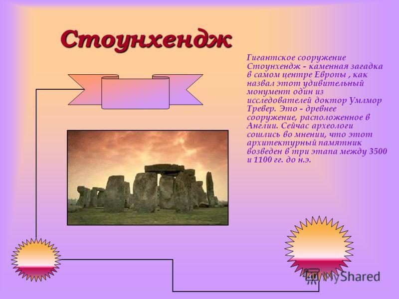 Стоунхендж Гигантское сооружение Стоунхендж - каменная загадка в самом центре Европы, как назвал этот удивительный монумент один из исследователей доктор Умлмор Тревер. Это - древнее сооружение, расположенное в Англии. Сейчас археологи сошлись во мне