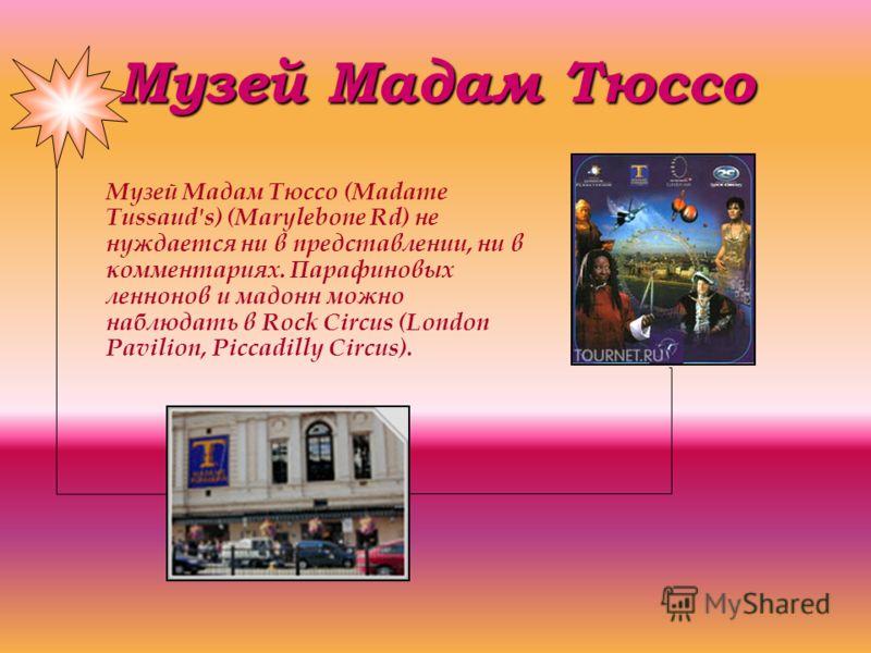 Музей Мадам Тюссо Музей Мадам Тюссо (Madame Tussaud's) (Marylebone Rd) не нуждается ни в представлении, ни в комментариях. Парафиновых леннонов и мадонн можно наблюдать в Rock Circus (London Pavilion, Piccadilly Circus).
