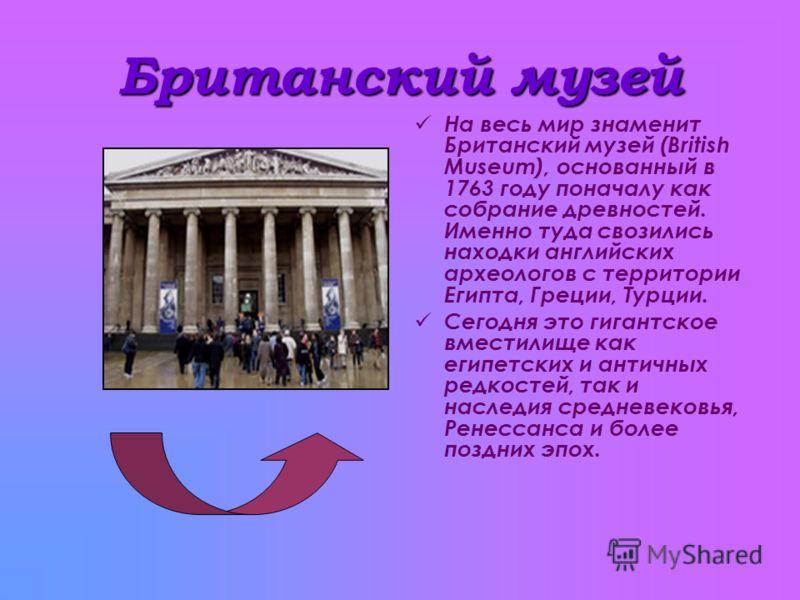 Британский музей На весь мир знаменит Британский музей (British Museum), основанный в 1763 году поначалу как собрание древностей. Именно туда свозились находки английских археологов с территории Египта, Греции, Турции. Сегодня это гигантское вместили