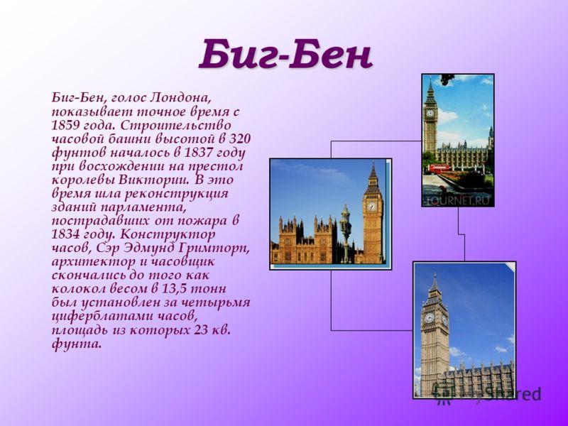 Биг-Бен Биг-Бен, голос Лондона, показывает точное время с 1859 года. Строительство часовой башни высотой в 320 фунтов началось в 1837 году при восхождении на престол королевы Виктории. В это время шла реконструкция зданий парламента, пострадавших от