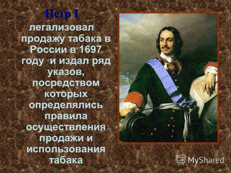 Петр I легализовал продажу табака в России в 1697 году и издал ряд указов, посредством которых определялись правила осуществления продажи и использования табака