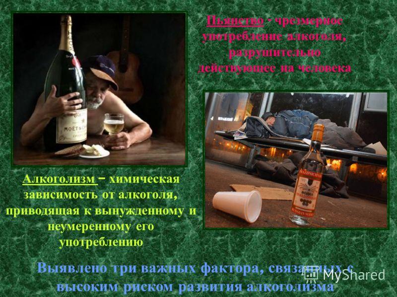 Пьянство - ч резмерное употребление а лкоголя, разрушительно действующее н а ч еловека Алкоголизм – х имическая зависимость о т а лкоголя, приводящая к в ынужденному и неумеренному е го употреблению Выявлено т ри в ажных ф актора, с вязанных с высоки