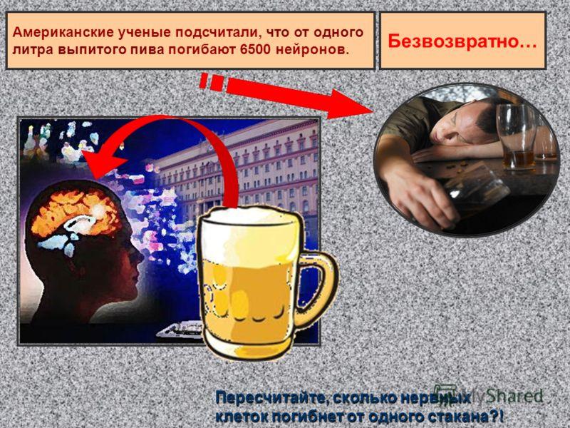 Пересчитайте, сколько нервных клеток погибнет от одного стакана?! Американские ученые подсчитали, что от одного литра выпитого пива погибают 6500 нейронов. Безвозвратно…