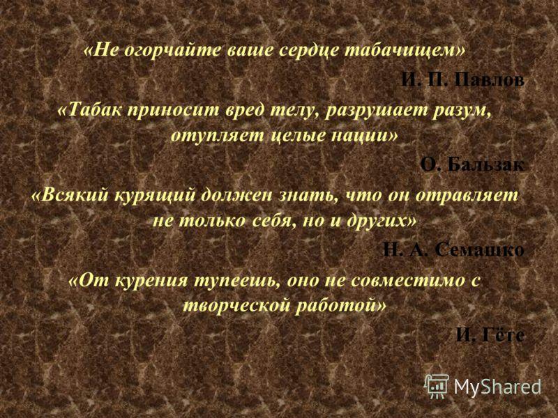 «Не огорчайте ваше сердце табачищем» И. П. Павлов «Табак приносит вред телу, разрушает разум, отупляет целые нации» О. Бальзак «Всякий курящий должен знать, что он отравляет не только себя, но и других» Н. А. Семашко «От курения тупеешь, оно не совме