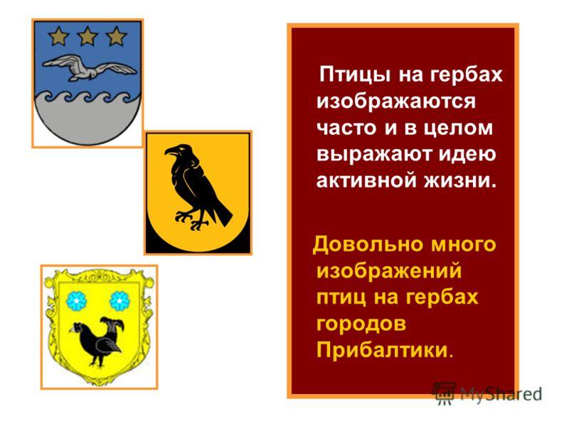 Птицы на гербах изображаются часто и в целом выражают идею активной жизни. Довольно много изображений птиц на гербах городов Прибалтики.