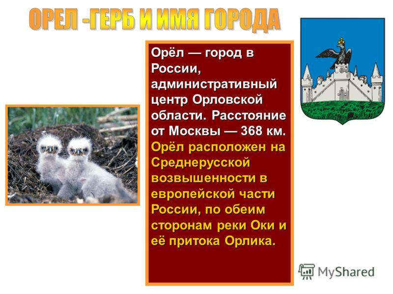 Орёл город в России, административный центр Орловской области. Расстояние от Москвы 368 км. Орёл расположен на Среднерусской возвышенности в европейской части России, по обеим сторонам реки Оки и её притока Орлика.