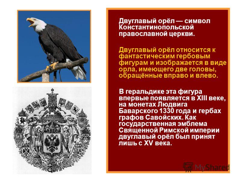 Двуглавый орёл символ Константинопольской православной церкви. Двуглавый орёл относится к фантастическим гербовым фигурам и изображается в виде орла, имеющего две головы, обращённые вправо и влево. В геральдике эта фигура впервые появляется в XIII ве