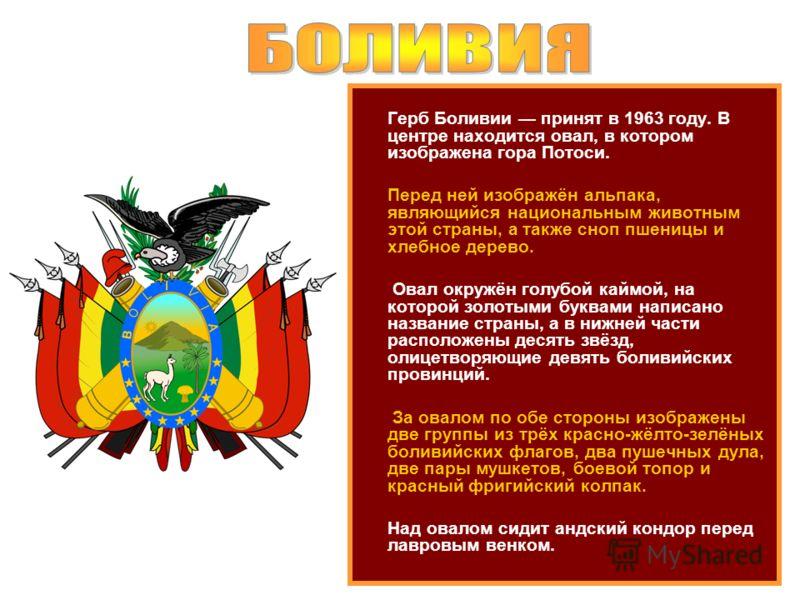 Герб Боливии принят в 1963 году. В центре находится овал, в котором изображена гора Потоси. Перед ней изображён альпака, являющийся национальным животным этой страны, а также сноп пшеницы и хлебное дерево. Овал окружён голубой каймой, на которой золо
