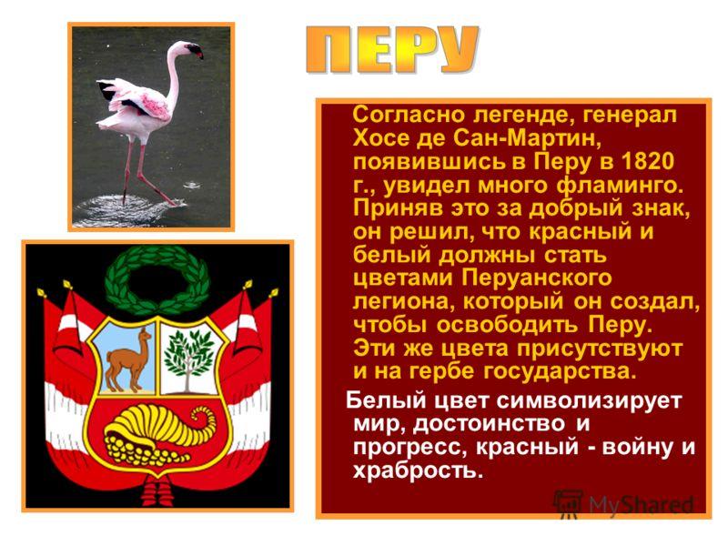 Согласно легенде, генерал Хосе де Сан-Мартин, появившись в Перу в 1820 г., увидел много фламинго. Приняв это за добрый знак, он решил, что красный и белый должны стать цветами Перуанского легиона, который он создал, чтобы освободить Перу. Эти же цвет