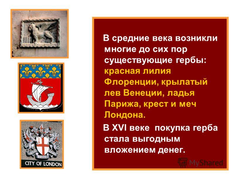 В средние века возникли многие до сих пор существующие гербы: красная лилия Флоренции, крылатый лев Венеции, ладья Парижа, крест и меч Лондона. В XVI веке покупка герба стала выгодным вложением денег.
