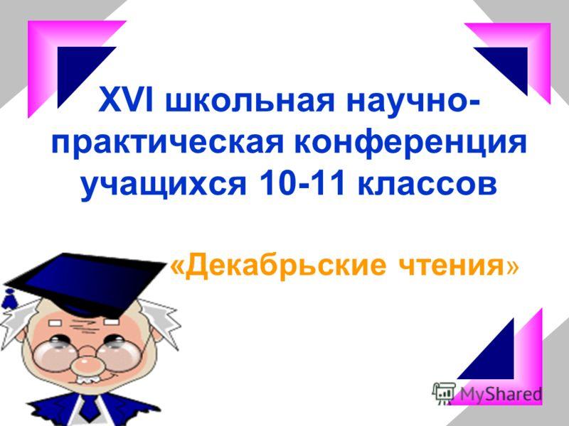 XVI школьная научно- практическая конференция учащихся 10-11 классов «Декабрьские чтения »