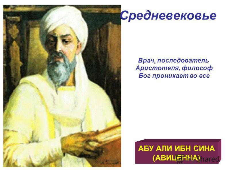 Средневековье АБУ АЛИ ИБН СИНА (АВИЦЕННА) Врач, последователь Аристотеля, философ Бог проникает во все