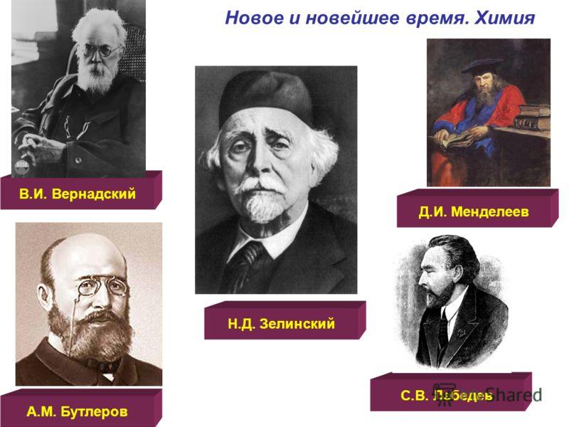 Новое и новейшее время. Химия В.И. Вернадский Н.Д. Зелинский Д.И. Менделеев А.М. Бутлеров С.В. Лебедев