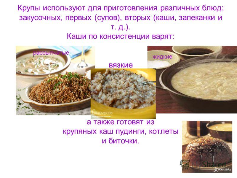 Крупы используют для приготовления различных блюд: закусочных, первых (супов), вторых (каши, запеканки и т. д.). Каши по консистенции варят: вязкие а также готовят из крупяных каш пудинги, котлеты и биточки. рассыпчатые жидкие