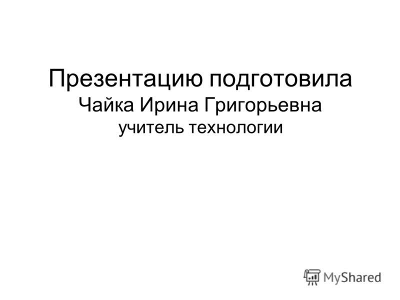 Презентацию подготовила Чайка Ирина Григорьевна учитель технологии