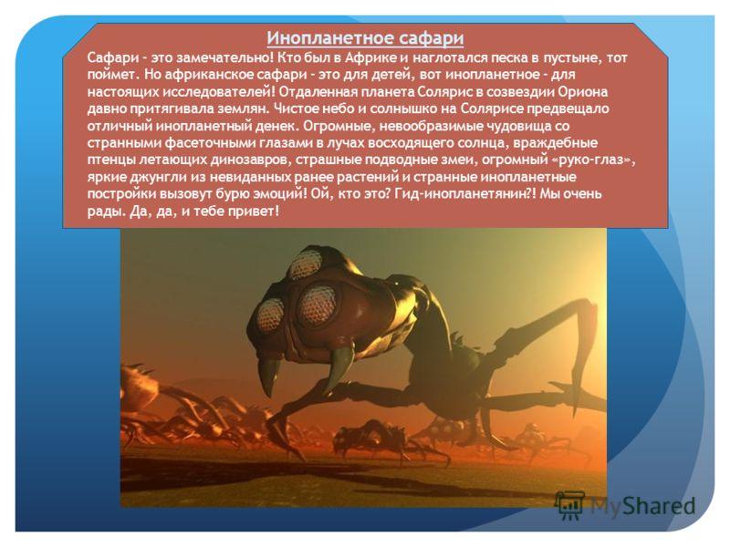 Инопланетное сафари Сафари - это замечательно! Кто был в Африке и наглотался песка в пустыне, тот поймет. Но африканское сафари - это для детей, вот инопланетное - для настоящих исследователей! Отдаленная планета Солярис в созвездии Ориона давно прит