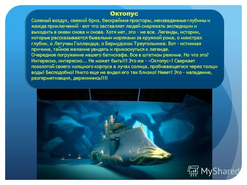 Октопус Соленый воздух, свежий бриз, бескрайние просторы, неизведанные глубины и жажда приключений - вот что заставляет людей снаряжать экспедиции и выходить в океан снова и снова. Хотя нет, это - не все. Легенды, истории, которые рассказываются быва