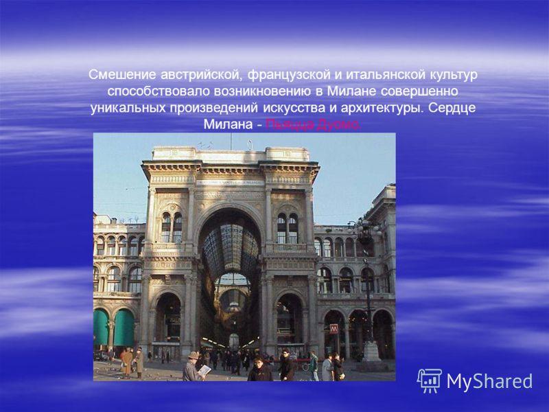 Смешение австрийской, французской и итальянской культур способствовало возникновению в Милане совершенно уникальных произведений искусства и архитектуры. Сердце Милана - Пьяцца Дуомо.