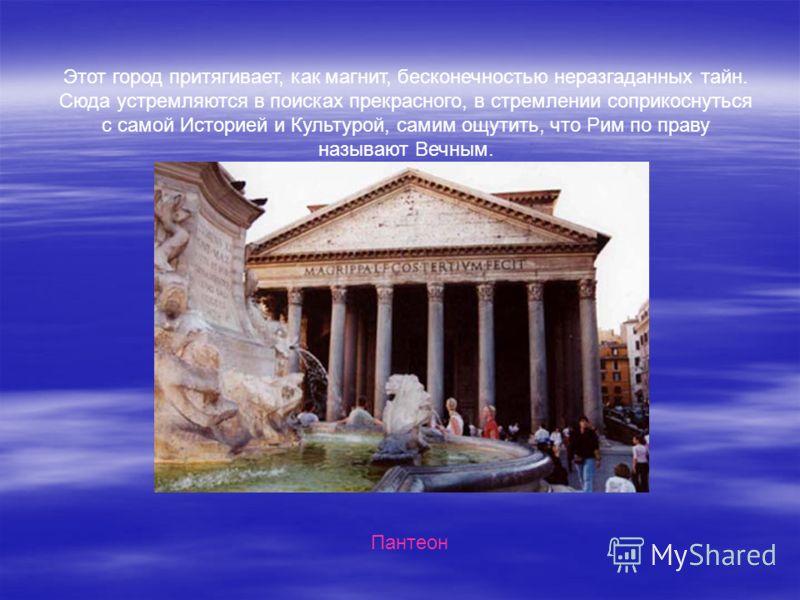 Этот город притягивает, как магнит, бесконечностью неразгаданных тайн. Сюда устремляются в поисках прекрасного, в стремлении соприкоснуться с самой Историей и Культурой, самим ощутить, что Рим по праву называют Вечным. Пантеон