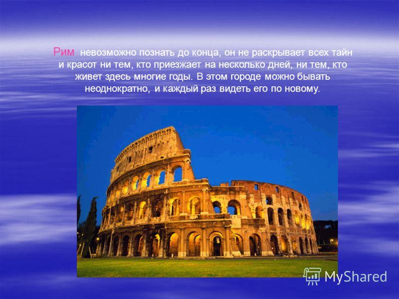 Рим невозможно познать до конца, он не раскрывает всех тайн и красот ни тем, кто приезжает на несколько дней, ни тем, кто живет здесь многие годы. В этом городе можно бывать неоднократно, и каждый раз видеть его по новому.