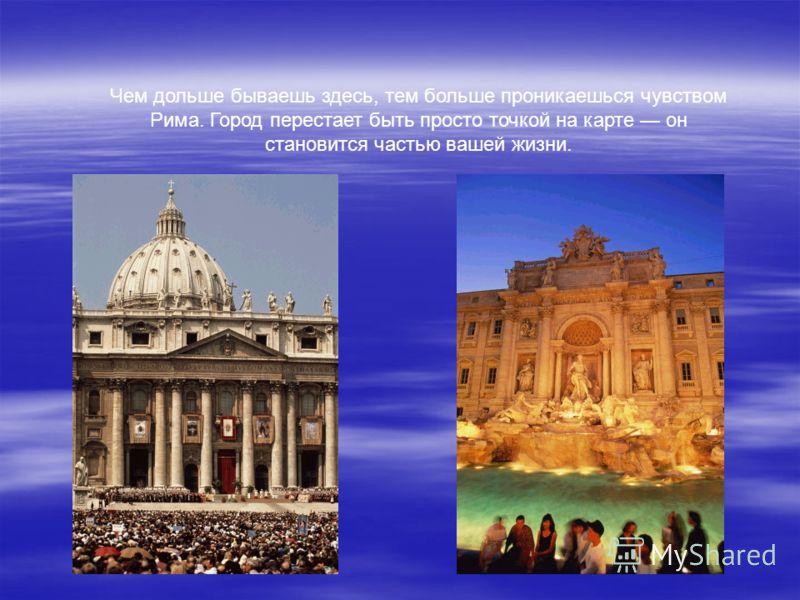 Чем дольше бываешь здесь, тем больше проникаешься чувством Рима. Город перестает быть просто точкой на карте он становится частью вашей жизни.