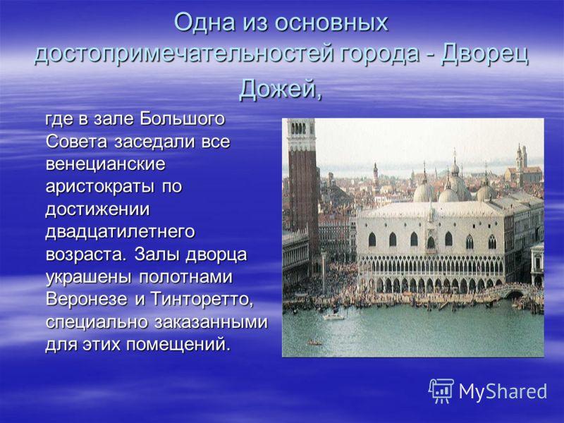 Одна из основных достопримечательностей города - Дворец Дожей, где в зале Большого Совета заседали все венецианские аристократы по достижении двадцатилетнего возраста. Залы дворца украшены полотнами Веронезе и Тинторетто, специально заказанными для э