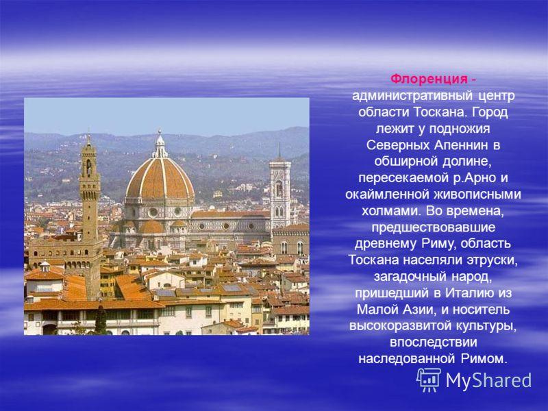 Флоренция - административный центр области Тоскана. Город лежит у подножия Северных Апеннин в обширной долине, пересекаемой р.Арно и окаймленной живописными холмами. Во времена, предшествовавшие древнему Риму, область Тоскана населяли этруски, загадо