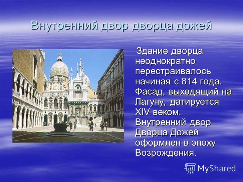 Внутренний двор дворца дожей Здание дворца неоднократно перестраивалось начиная с 814 года. Фасад, выходящий на Лагуну, датируется XIV веком. Внутренний двор Дворца Дожей оформлен в эпоху Возрождения. Здание дворца неоднократно перестраивалось начина