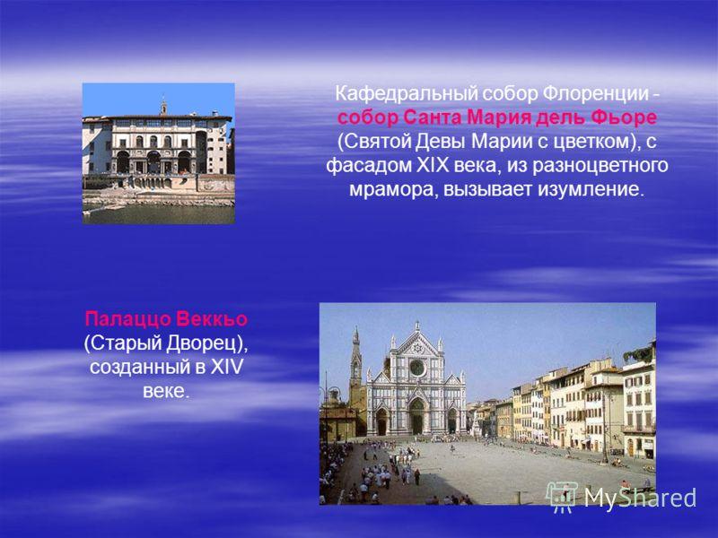 Кафедральный собор Флоренции - собор Санта Мария дель Фьоре (Святой Девы Марии с цветком), с фасадом XIX века, из разноцветного мрамора, вызывает изумление. Палаццо Веккьо (Старый Дворец), созданный в XIV веке.