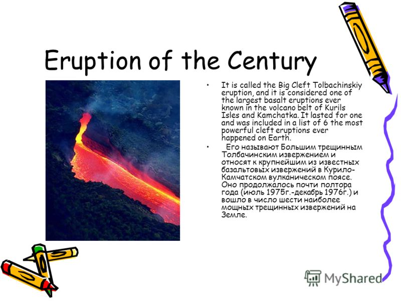 Eruption of the Century It is called the Big Cleft Tolbachinskiy eruption, and it is considered one of the largest basalt eruptions ever known in the volcano belt of Kurils Isles and Kamchatka. It lasted for one and was included in a list of 6 the mo