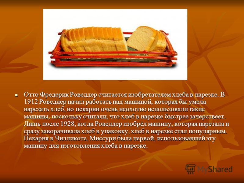 Отто Фредерик Роведдер считается изобретателем хлеба в нарезке. В 1912 Роведдер начал работать над машиной, которая бы умела нарезать хлеб, но пекарни очень неохотно использовали такие машины, поскольку считали, что хлеб в нарезке быстрее зачерствеет