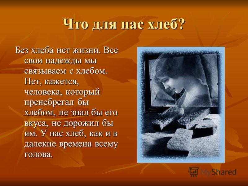 Что для нас хлеб? Без хлеба нет жизни. Все свои надежды мы связываем с хлебом. Нет, кажется, человека, который пренебрегал бы хлебом, не знал бы его вкуса, не дорожил бы им. У нас хлеб, как и в далекие времена всему голова.