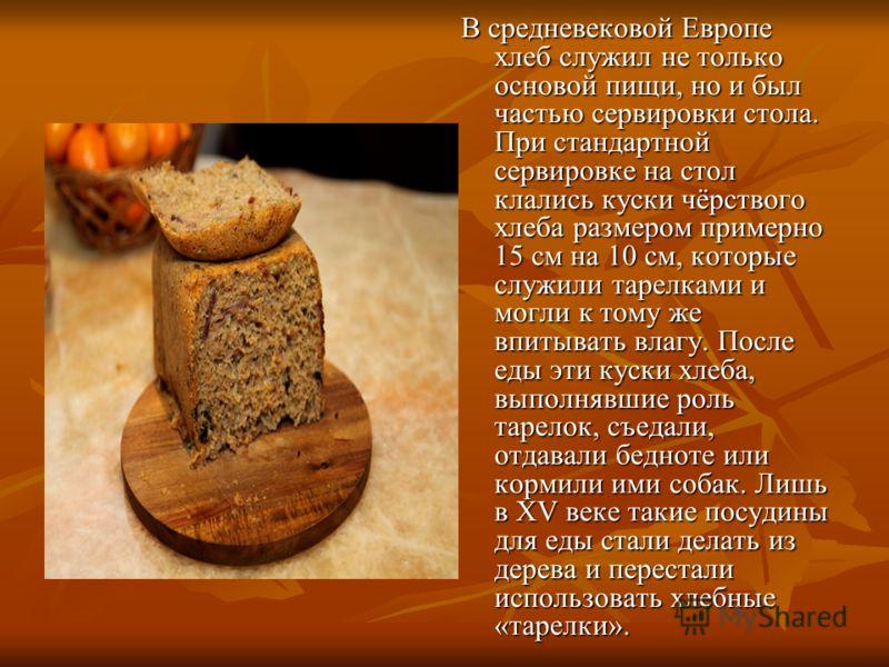 В средневековой Европе хлеб служил не только основой пищи, но и был частью сервировки стола. При стандартной сервировке на стол клались куски чёрствого хлеба размером примерно 15 см на 10 см, которые служили тарелками и могли к тому же впитывать влаг