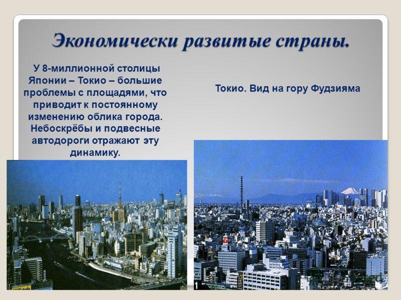 Экономически развитые страны. Токио. Вид на гору Фудзияма У 8-миллионной столицы Японии – Токио – большие проблемы с площадями, что приводит к постоянному изменению облика города. Небоскрёбы и подвесные автодороги отражают эту динамику.