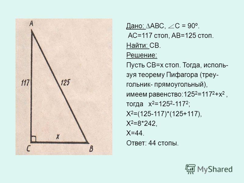 Дано: АВС, С = 90º. АС=117 стоп, АВ=125 стоп. Найти: СВ. Решение: Пусть СВ=х стоп. Тогда, исполь- зуя теорему Пифагора (треу- гольник- прямоугольный), имеем равенство:125 2 =117 2 +х 2, тогда х 2 =125 2 -117 2 ; Х 2 =(125-117)*(125+117), Х 2 =8*242,