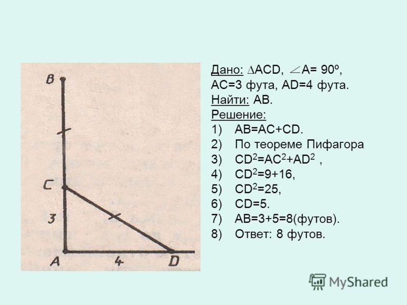 Дано: АСD, А= 90º, АС=3 фута, АD=4 фута. Найти: АВ. Решение: 1)АВ=АС+СD. 2)По теореме Пифагора 3)CD 2 =АС 2 +АD 2, 4)CD 2 =9+16, 5)СD 2 =25, 6)СD=5. 7)АВ=3+5=8(футов). 8)Ответ: 8 футов.
